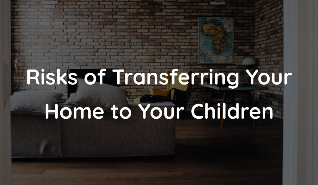 Risks of Transferring Your Home to Children