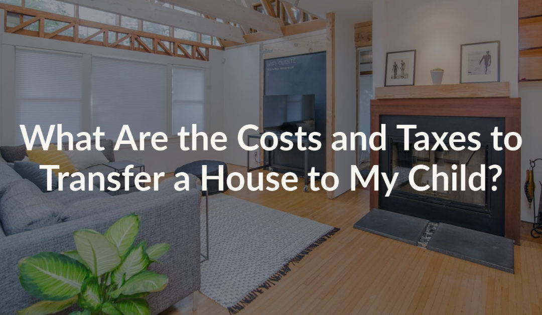 What Are the Costs and Taxes to Transfer a House to My Child?