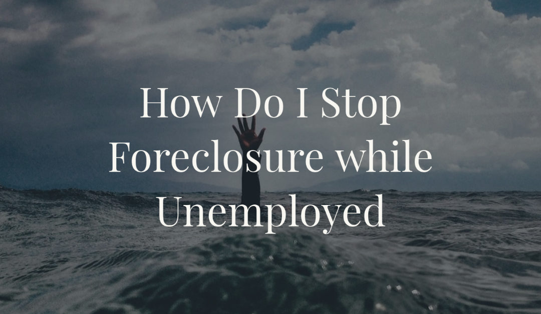 How Do I Stop Foreclosure while Unemployed