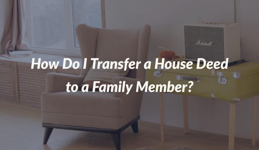 How Do I transfer a House Deed to a Family Member?